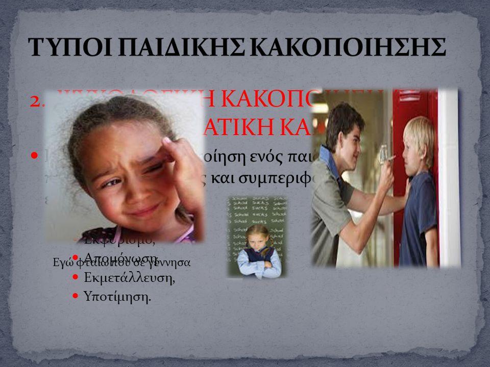 2. ΨΥΧΟΛΟΓΙΚΗ ΚΑΚΟΠΟΙΗΣΗ Ή ΣΥΝΑΙΣΘΗΜΑΤΙΚΗ ΚΑΚΟΠΟΙΗΣΗ Η ψυχολογική κακοποίηση ενός παιδιού μπορεί να περιλαμβάνει πράξεις και συμπεριφορές οι οποίες εμ