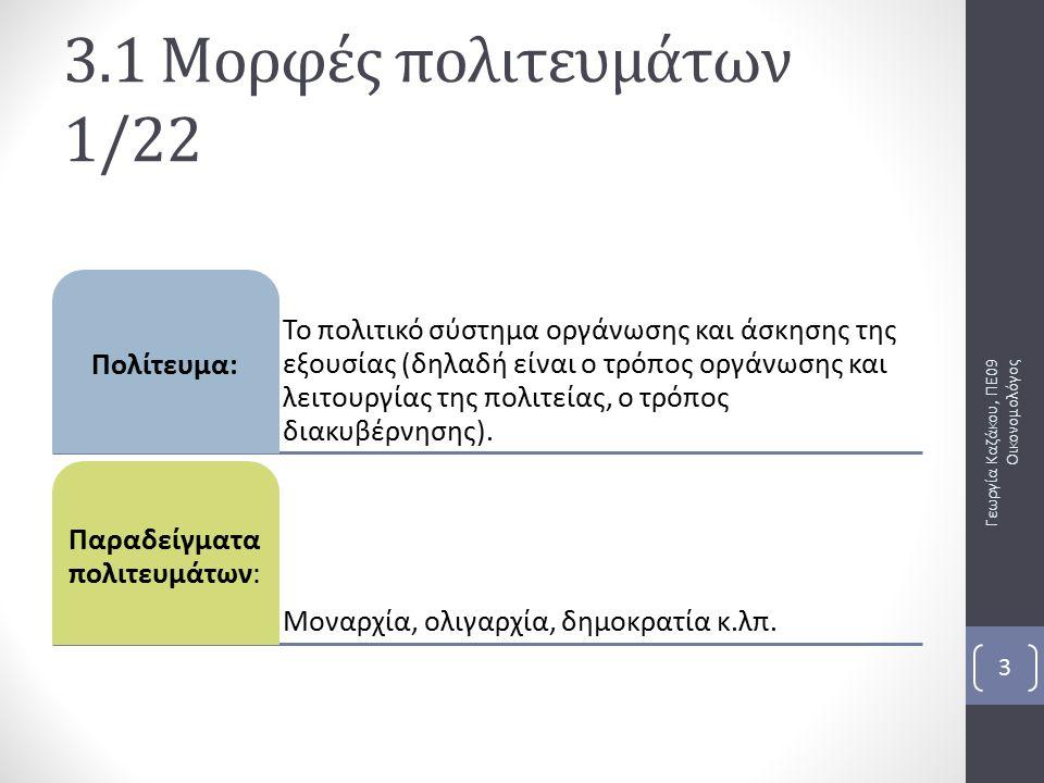 3.1 Μορφές πολιτευμάτων 1/22 Γεωργία Καζάκου, ΠΕ09 Οικονομολόγος 3 Το πολιτικό σύστημα οργάνωσης και άσκησης της εξουσίας (δηλαδή είναι ο τρόπος οργάνωσης και λειτουργίας της πολιτείας, ο τρόπος διακυβέρνησης).