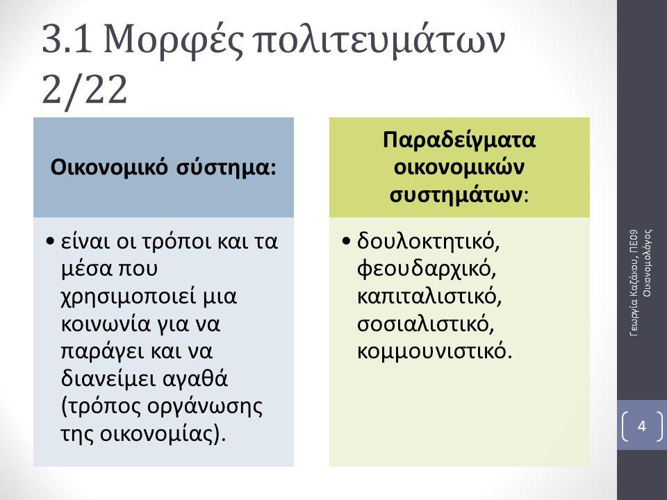 Γεωργία Καζάκου, ΠΕ09 Οικονομολόγος 4 3.1 Μορφές πολιτευμάτων 2/22 Οικονομικό σύστημα: είναι οι τρόποι και τα μέσα που χρησιμοποιεί μια κοινωνία για να παράγει και να διανείμει αγαθά (τρόπος οργάνωσης της οικονομίας).