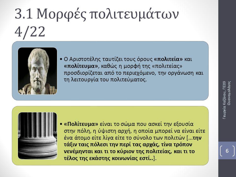 Γεωργία Καζάκου, ΠΕ09 Οικονομολόγος 6 3.1 Μορφές πολιτευμάτων 4/22 Ο Αριστοτέλης ταυτίζει τους όρους «πολιτεία» και «πολίτευμα», καθώς η μορφή της «πολιτείας» προσδιορίζεται από το περιεχόμενο, την οργάνωση και τη λειτουργία του πολιτεύματος.