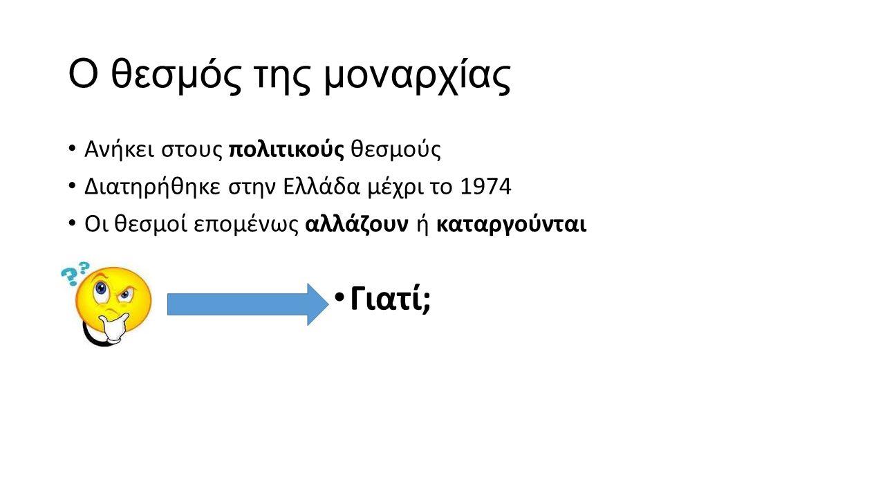 Ο θεσμός της μοναρχίας Ανήκει στους πολιτικούς θεσμούς Διατηρήθηκε στην Ελλάδα μέχρι το 1974 Οι θεσμοί επομένως αλλάζουν ή καταργούνται Γιατί;