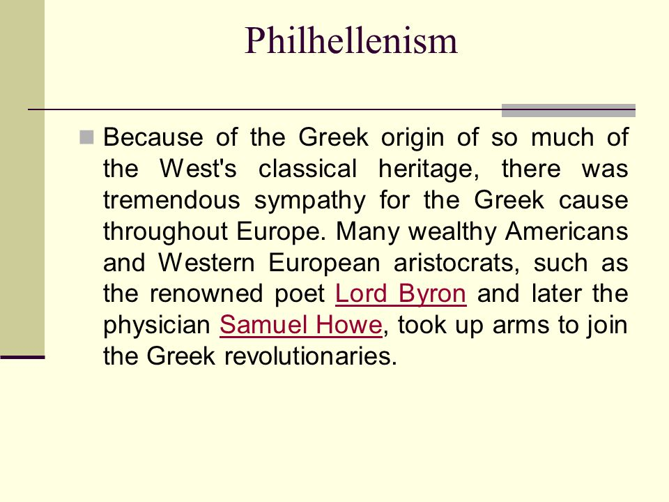 Philhellenism Because of the Greek origin of so much of the West s classical heritage, there was tremendous sympathy for the Greek cause throughout Europe.