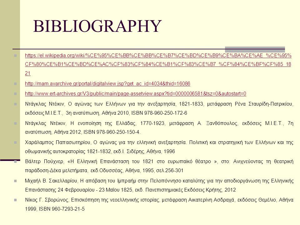 BIBLIOGRAPHY https://el.wikipedia.org/wiki/%CE%95%CE%BB%CE%BB%CE%B7%CE%BD%CE%B9%CE%BA%CE%AE_%CE%95% CF%80%CE%B1%CE%BD%CE%AC%CF%83%CF%84%CE%B1%CF%83%CE%B7_%CF%84%CE%BF%CF%85_18 21 https://el.wikipedia.org/wiki/%CE%95%CE%BB%CE%BB%CE%B7%CE%BD%CE%B9%CE%BA%CE%AE_%CE%95% CF%80%CE%B1%CE%BD%CE%AC%CF%83%CF%84%CE%B1%CF%83%CE%B7_%CF%84%CE%BF%CF%85_18 21 http://mam.avarchive.gr/portal/digitalview.jsp?get_ac_id=4034&thid=16086 http://www.ert-archives.gr/V3/public/main/page-assetview.aspx?tid=0000006581&tsz=0&autostart=0 Ντάγκλας Ντέικιν, Ο αγώνας των Ελλήνων για την ανεξαρτησία, 1821-1833, μετάφραση Ρένα Σταυρίδη-Πατρικίου, εκδόσεις Μ.Ι.Ε.Τ., 3η ανατύπωση, Αθήνα 2010, ISBN 978-960-250-172-6 Ντάγκλας Ντέικιν, Η ενοποίηση της Ελλάδας, 1770-1923, μετάφραση Α.
