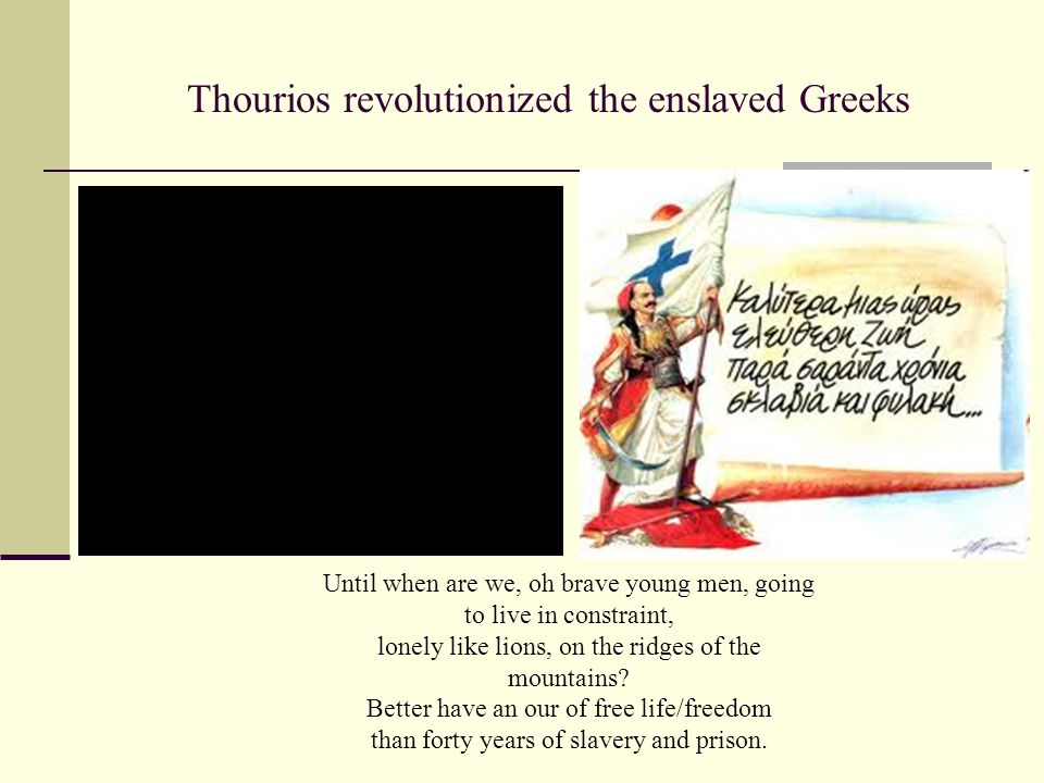 Thourios revolutionized the enslaved Greeks Until when are we, oh brave young men, going to live in constraint, lonely like lions, on the ridges of the mountains.