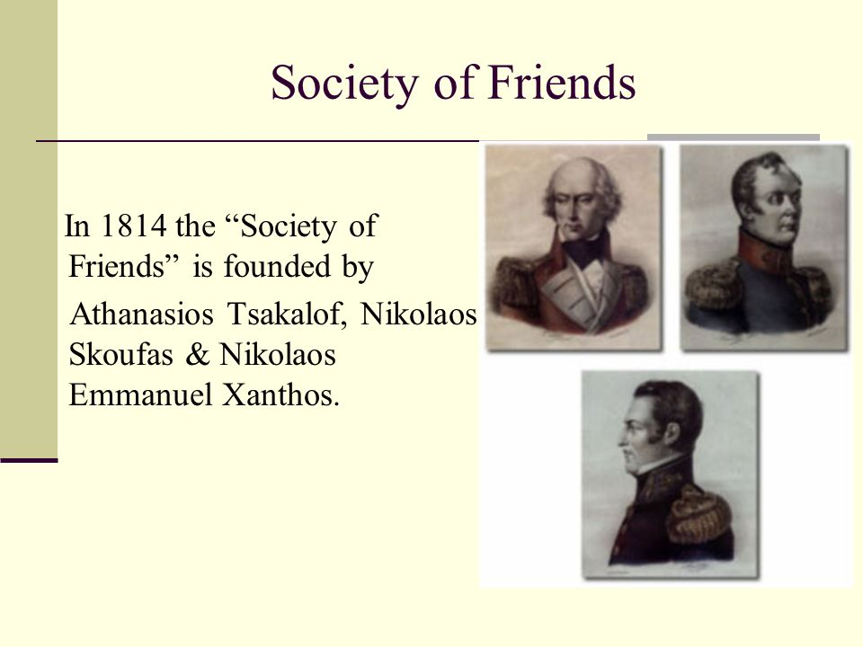 "Society of Friends In 1814 the ""Society of Friends"" is founded by Athanasios Tsakalof, Nikolaos Skoufas & Nikolaos Emmanuel Xanthos."