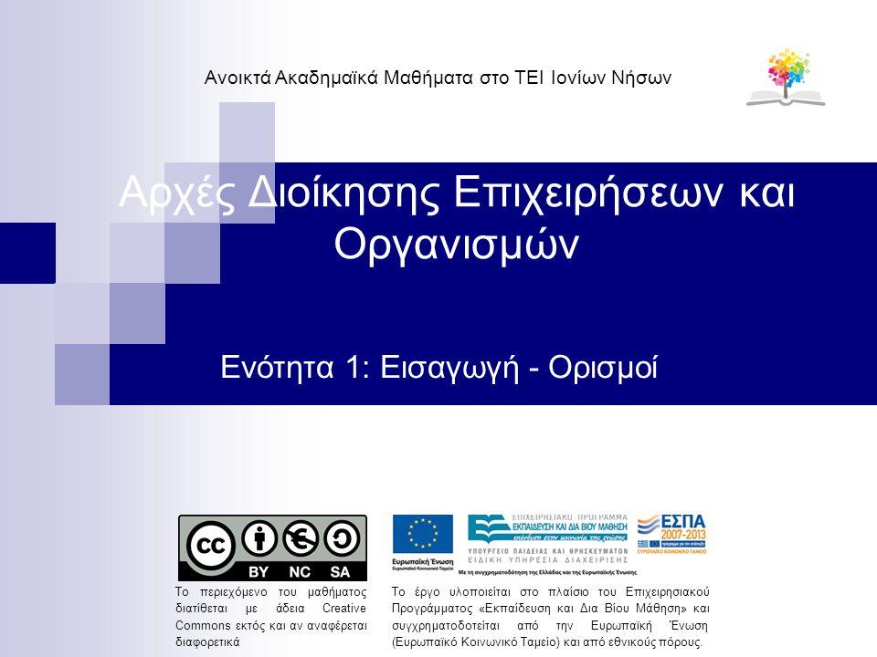 Αρχές Διοίκησης Επιχειρήσεων και Οργανισμών Ενότητα 1: Εισαγωγή - Ορισμοί Ανοικτά Ακαδημαϊκά Μαθήματα στο ΤΕΙ Ιονίων Νήσων Το περιεχόμενο του μαθήματος διατίθεται με άδεια Creative Commons εκτός και αν αναφέρεται διαφορετικά Το έργο υλοποιείται στο πλαίσιο του Επιχειρησιακού Προγράμματος «Εκπαίδευση και Δια Βίου Μάθηση» και συγχρηματοδοτείται από την Ευρωπαϊκή Ένωση (Ευρωπαϊκό Κοινωνικό Ταμείο) και από εθνικούς πόρους.