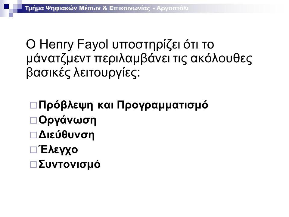 Ο Ηenry Fayol υποστηρίζει ότι το μάνατζμεντ περιλαμβάνει τις ακόλουθες βασικές λειτουργίες:  Πρόβλεψη και Προγραμματισμό  Οργάνωση  Διεύθυνση  Έλεγχο  Συντονισμό Τμήμα Ψηφιακών Μέσων & Επικοινωνίας - Αργοστόλι