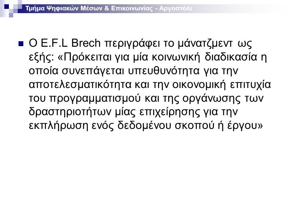 Ο E.F.L Brech περιγράφει το μάνατζμεντ ως εξής: «Πρόκειται για μία κοινωνική διαδικασία η οποία συνεπάγεται υπευθυνότητα για την αποτελεσματικότητα και την οικονομική επιτυχία του προγραμματισμού και της οργάνωσης των δραστηριοτήτων μίας επιχείρησης για την εκπλήρωση ενός δεδομένου σκοπού ή έργου» Τμήμα Ψηφιακών Μέσων & Επικοινωνίας - Αργοστόλι