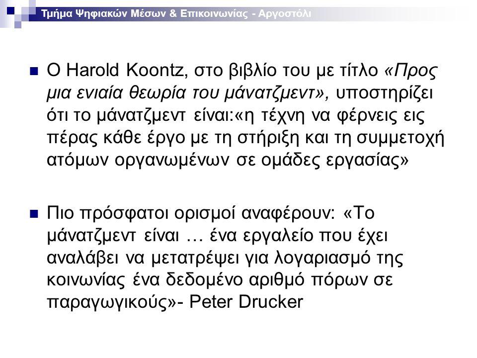 Ο Harold Koontz, στο βιβλίο του με τίτλο «Προς μια ενιαία θεωρία του μάνατζμεντ», υποστηρίζει ότι το μάνατζμεντ είναι:«η τέχνη να φέρνεις εις πέρας κάθε έργο με τη στήριξη και τη συμμετοχή ατόμων οργανωμένων σε ομάδες εργασίας» Πιο πρόσφατοι ορισμοί αναφέρουν: «Το μάνατζμεντ είναι … ένα εργαλείο που έχει αναλάβει να μετατρέψει για λογαριασμό της κοινωνίας ένα δεδομένο αριθμό πόρων σε παραγωγικούς»- Peter Drucker Τμήμα Ψηφιακών Μέσων & Επικοινωνίας - Αργοστόλι
