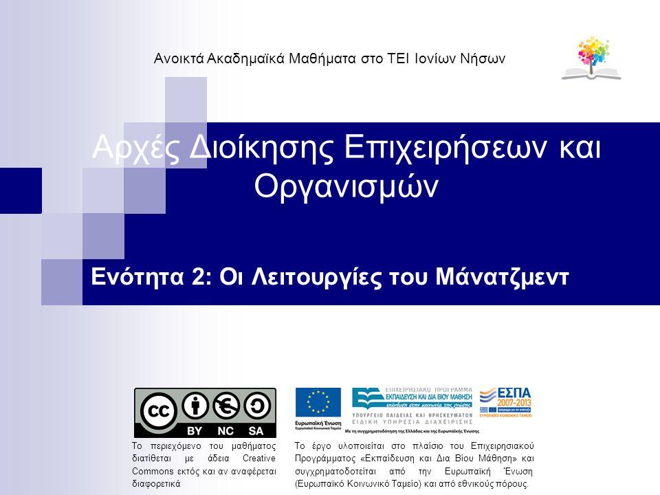 Αρχές Διοίκησης Επιχειρήσεων και Οργανισμών Ενότητα 2: Οι Λειτουργίες του Μάνατζμεντ Ανοικτά Ακαδημαϊκά Μαθήματα στο ΤΕΙ Ιονίων Νήσων Το περιεχόμενο του μαθήματος διατίθεται με άδεια Creative Commons εκτός και αν αναφέρεται διαφορετικά Το έργο υλοποιείται στο πλαίσιο του Επιχειρησιακού Προγράμματος «Εκπαίδευση και Δια Βίου Μάθηση» και συγχρηματοδοτείται από την Ευρωπαϊκή Ένωση (Ευρωπαϊκό Κοινωνικό Ταμείο) και από εθνικούς πόρους.