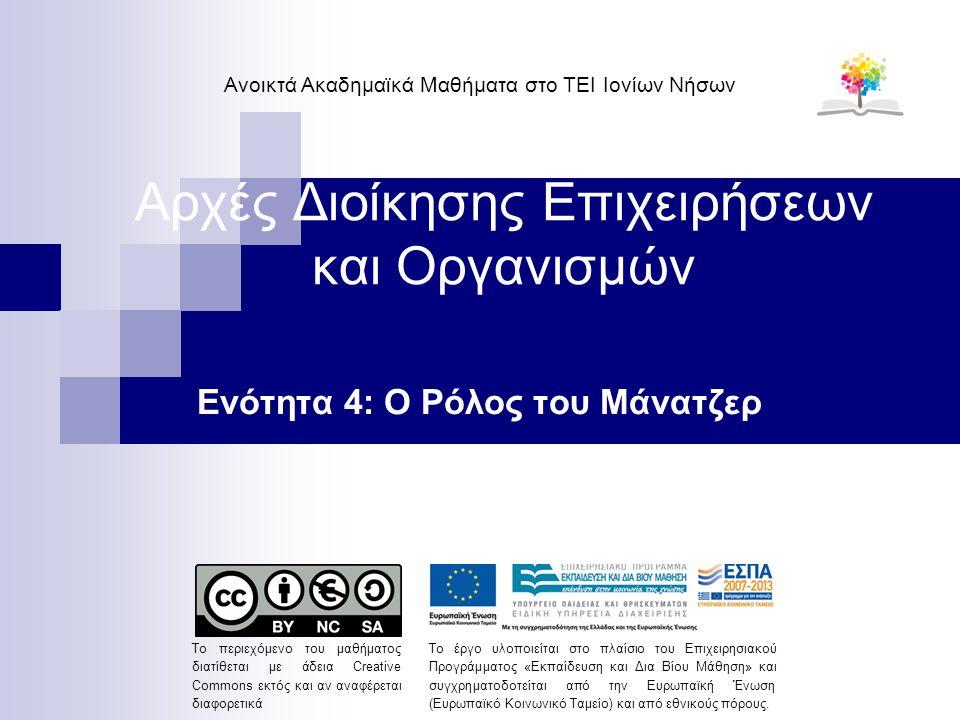 Αρχές Διοίκησης Επιχειρήσεων και Οργανισμών Ενότητα 4: Ο Ρόλος του Μάνατζερ Ανοικτά Ακαδημαϊκά Μαθήματα στο ΤΕΙ Ιονίων Νήσων Το περιεχόμενο του μαθήματος διατίθεται με άδεια Creative Commons εκτός και αν αναφέρεται διαφορετικά Το έργο υλοποιείται στο πλαίσιο του Επιχειρησιακού Προγράμματος «Εκπαίδευση και Δια Βίου Μάθηση» και συγχρηματοδοτείται από την Ευρωπαϊκή Ένωση (Ευρωπαϊκό Κοινωνικό Ταμείο) και από εθνικούς πόρους.
