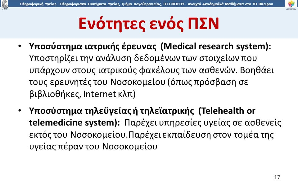1717 Πληροφορική Υγείας – Πληροφοριακά Συστήματα Υγείας, Τμήμα Λογοθεραπείας, ΤΕΙ ΗΠΕΙΡΟΥ - Ανοιχτά Ακαδημαϊκά Μαθήματα στο ΤΕΙ Ηπείρου Ενότητες ενός ΠΣΝ 17 Υποσύστημα ιατρικής έρευνας (Medical research system): Υποστηρίζει την ανάλυση δεδομένων των στοιχείων που υπάρχουν στους ιατρικούς φακέλους των ασθενών.
