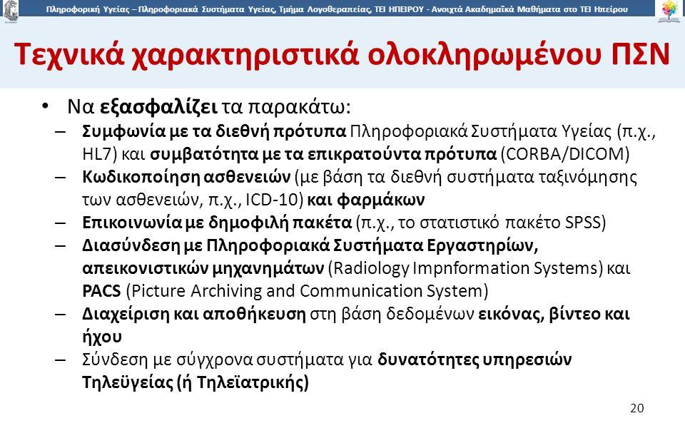 2020 Πληροφορική Υγείας – Πληροφοριακά Συστήματα Υγείας, Τμήμα Λογοθεραπείας, ΤΕΙ ΗΠΕΙΡΟΥ - Ανοιχτά Ακαδημαϊκά Μαθήματα στο ΤΕΙ Ηπείρου Τεχνικά χαρακτηριστικά ολοκληρωμένου ΠΣΝ 20 Να εξασφαλίζει τα παρακάτω: – Συμφωνία με τα διεθνή πρότυπα Πληροφοριακά Συστήματα Υγείας (π.χ., HL7) και συμβατότητα με τα επικρατούντα πρότυπα (CORBA/DICOM) – Κωδικοποίηση ασθενειών (με βάση τα διεθνή συστήματα ταξινόμησης των ασθενειών, π.χ., ICD-10) και φαρμάκων – Επικοινωνία με δημοφιλή πακέτα (π.χ., το στατιστικό πακέτο SPSS) – Διασύνδεση με Πληροφοριακά Συστήματα Εργαστηρίων, απεικονιστικών μηχανημάτων (Radiology Impnformation Systems) και PACS (Picture Archiving and Communication System) – Διαχείριση και αποθήκευση στη βάση δεδομένων εικόνας, βίντεο και ήχου – Σύνδεση με σύγχρονα συστήματα για δυνατότητες υπηρεσιών Τηλεϋγείας (ή Τηλεϊατρικής)