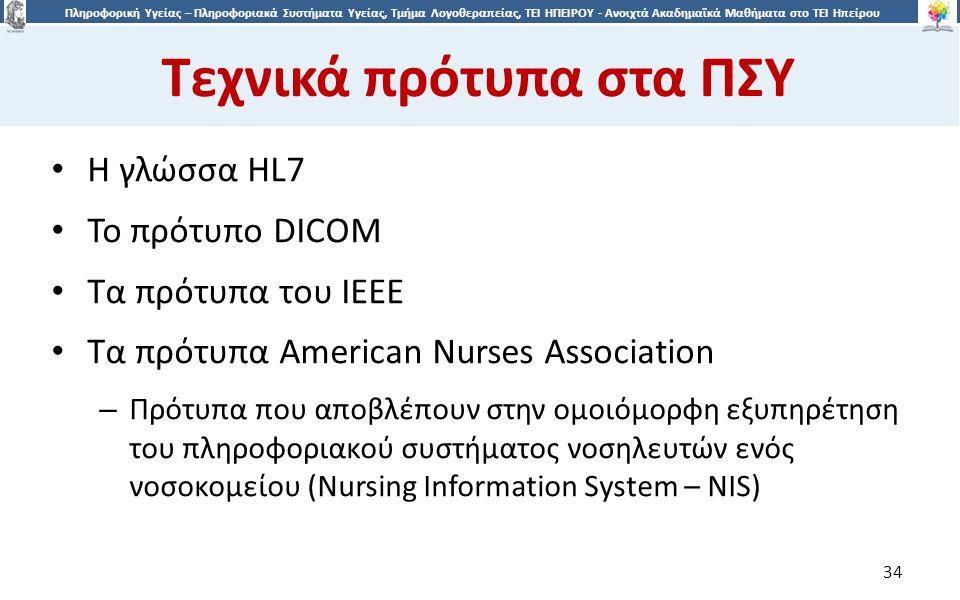 3434 Πληροφορική Υγείας – Πληροφοριακά Συστήματα Υγείας, Τμήμα Λογοθεραπείας, ΤΕΙ ΗΠΕΙΡΟΥ - Ανοιχτά Ακαδημαϊκά Μαθήματα στο ΤΕΙ Ηπείρου Τεχνικά πρότυπα στα ΠΣΥ 34 Η γλώσσα HL7 Το πρότυπο DICOM Τα πρότυπα του IEEE Τα πρότυπα American Nurses Association – Πρότυπα που αποβλέπουν στην ομοιόμορφη εξυπηρέτηση του πληροφοριακού συστήματος νοσηλευτών ενός νοσοκομείου (Nursing Information System – NIS)