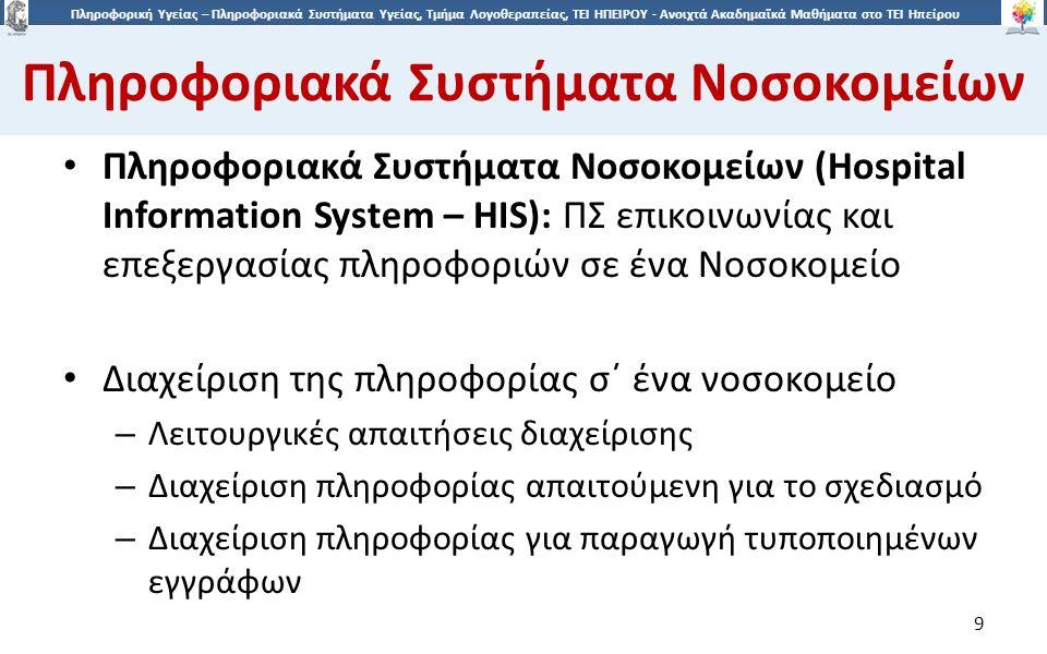 9 Πληροφορική Υγείας – Πληροφοριακά Συστήματα Υγείας, Τμήμα Λογοθεραπείας, ΤΕΙ ΗΠΕΙΡΟΥ - Ανοιχτά Ακαδημαϊκά Μαθήματα στο ΤΕΙ Ηπείρου Πληροφοριακά Συστήματα Νοσοκομείων 9 Πληροφοριακά Συστήματα Νοσοκομείων (Hospital Information System – HIS): ΠΣ επικοινωνίας και επεξεργασίας πληροφοριών σε ένα Νοσοκομείο Διαχείριση της πληροφορίας σ΄ ένα νοσοκομείο – Λειτουργικές απαιτήσεις διαχείρισης – Διαχείριση πληροφορίας απαιτούμενη για το σχεδιασμό – Διαχείριση πληροφορίας για παραγωγή τυποποιημένων εγγράφων
