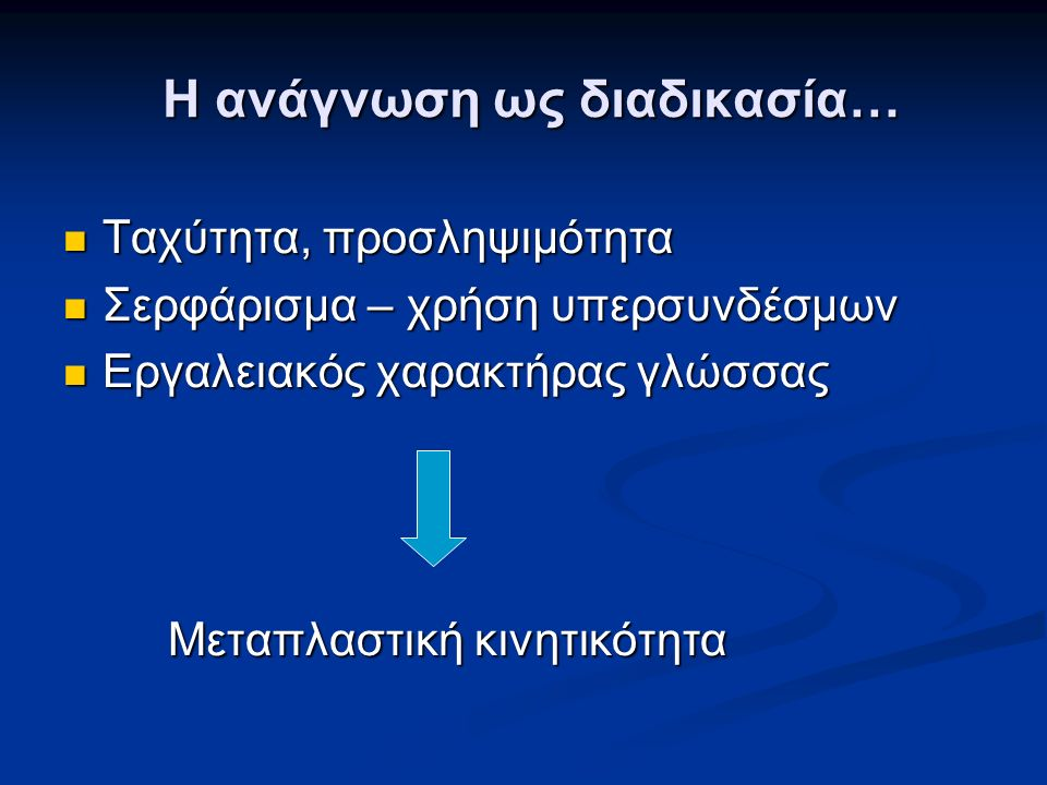 Η ανάγνωση ως διαδικασία… Ταχύτητα, προσληψιμότητα Ταχύτητα, προσληψιμότητα Σερφάρισμα – χρήση υπερσυνδέσμων Σερφάρισμα – χρήση υπερσυνδέσμων Εργαλειακός χαρακτήρας γλώσσας Εργαλειακός χαρακτήρας γλώσσας Μεταπλαστική κινητικότητα