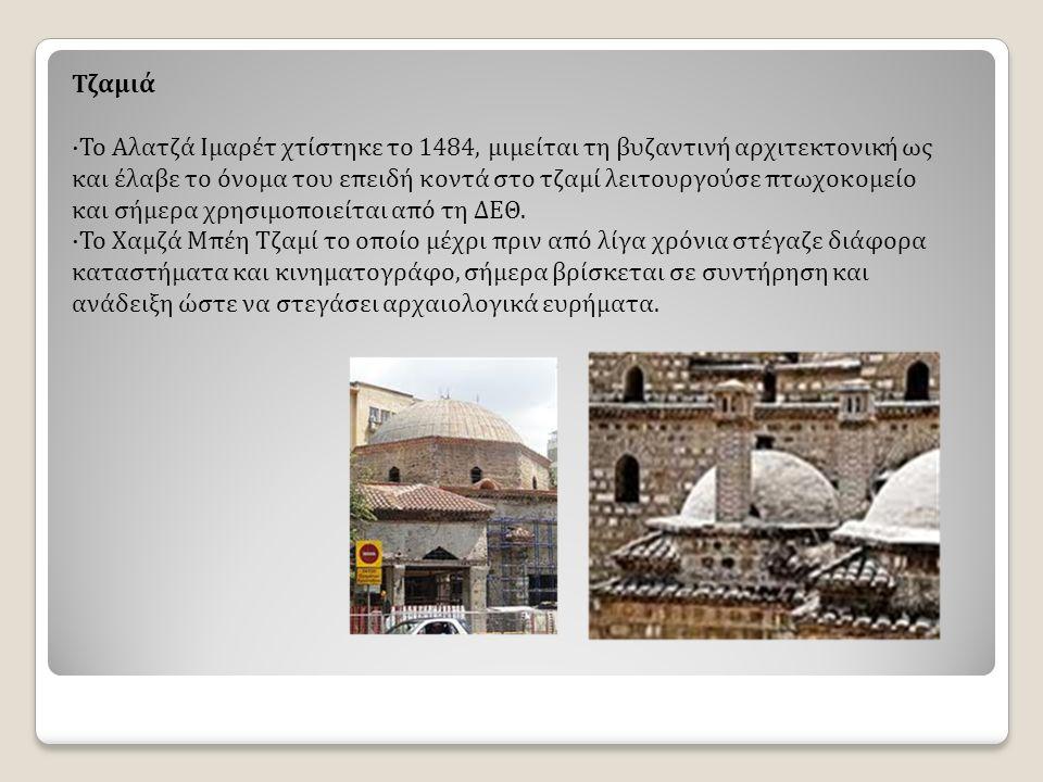 Τζαμιά ·Το Αλατζά Ιμαρέτ χτίστηκε το 1484, μιμείται τη βυζαντινή αρχιτεκτονική ως και έλαβε το όνομα του επειδή κοντά στο τζαμί λειτουργούσε πτωχοκομείο και σήμερα χρησιμοποιείται από τη ΔΕΘ.