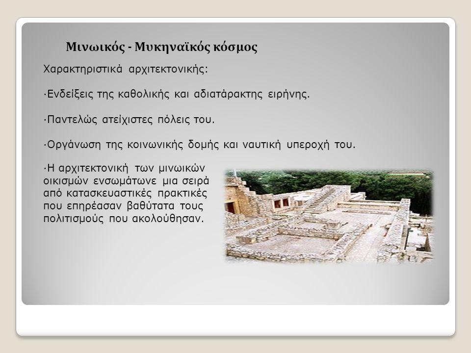 Μινωικός - Μυκηναϊκός κόσμος Χαρακτηριστικά αρχιτεκτονικής: ·Ενδείξεις της καθολικής και αδιατάρακτης ειρήνης.