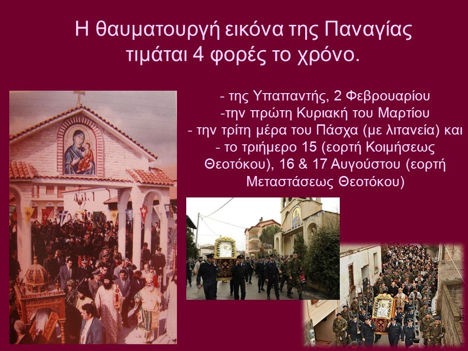 ΤΑ ΘΑΥΜΑΤΑ ΤΗΣ ΠΑΝΑΓΙΑΣ - της Υπαπαντής, 2 Φεβρουαρίου -την πρώτη Κυριακή του Μαρτίου - την τρίτη μέρα του Πάσχα (με λιτανεία) και - το τριήμερο 15 (εορτή Κοιμήσεως Θεοτόκου), 16 & 17 Αυγούστου (εορτή Μεταστάσεως Θεοτόκου) ΜΟΙ Η θαυματουργή εικόνα της Παναγίας τιμάται 4 φορές το χρόνο.