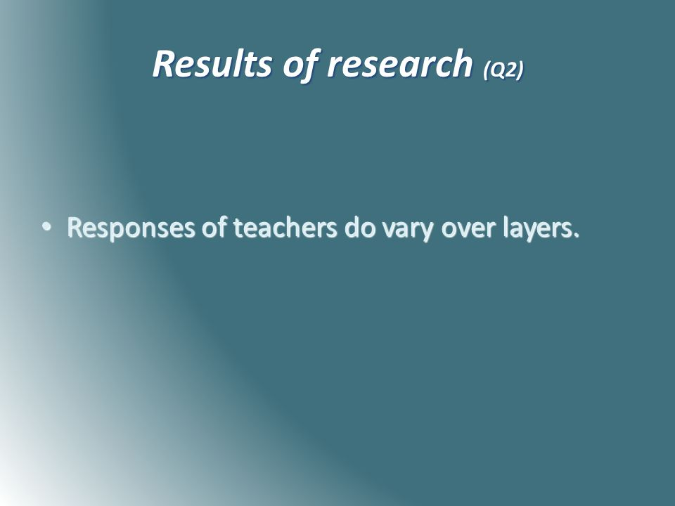 Results of research (Q2) Responses of teachers do vary over layers.