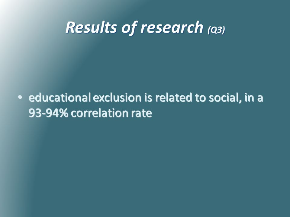 Results of research (Q3) educational exclusion is related to social, in a 93-94% correlation rate educational exclusion is related to social, in a 93-94% correlation rate