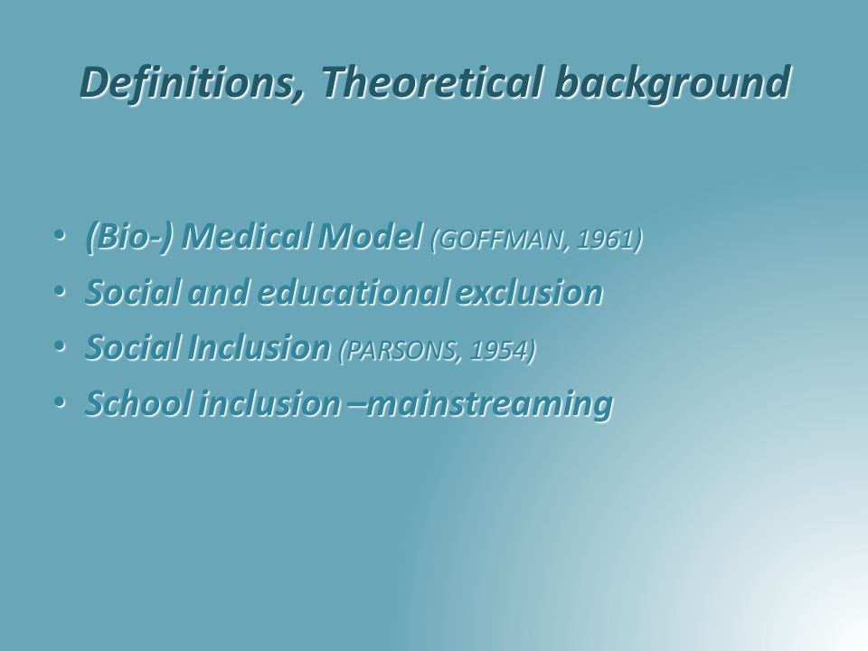 Definitions, Theoretical background (Bio-) Medical Model (GOFFMAN, 1961) (Bio-) Medical Model (GOFFMAN, 1961) Social and educational exclusion Social and educational exclusion Social Inclusion (PARSONS, 1954) Social Inclusion (PARSONS, 1954) School inclusion –mainstreaming School inclusion –mainstreaming