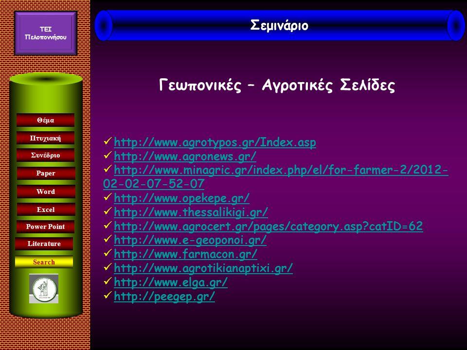 Συνέδριο Paper Word Excel Θέμα Πτυχιακή Power Point Literature Σεμινάριο TEI Πελοποννήσου http://www.agrotypos.gr/Index.asp http://www.agronews.gr/ http://www.minagric.gr/index.php/el/for-farmer-2/2012- 02-02-07-52-07http://www.minagric.gr/index.php/el/for-farmer-2/2012- 02-02-07-52-07 http://www.opekepe.gr/ http://www.thessalikigi.gr/ http://www.agrocert.gr/pages/category.asp?catID=62 http://www.e-geoponoi.gr/ http://www.farmacon.gr/ http://www.agrotikianaptixi.gr/ http://www.elga.gr/ http://peegep.gr/ Γεωπονικές – Αγροτικές Σελίδες Search