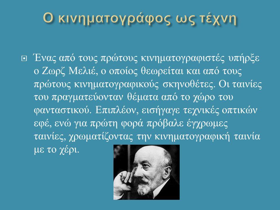  Ένας από τους πρώτους κινηματογραφιστές υπήρξε ο Ζωρζ Μελιέ, ο οποίος θεωρείται και από τους πρώτους κινηματογραφικούς σκηνοθέτες.