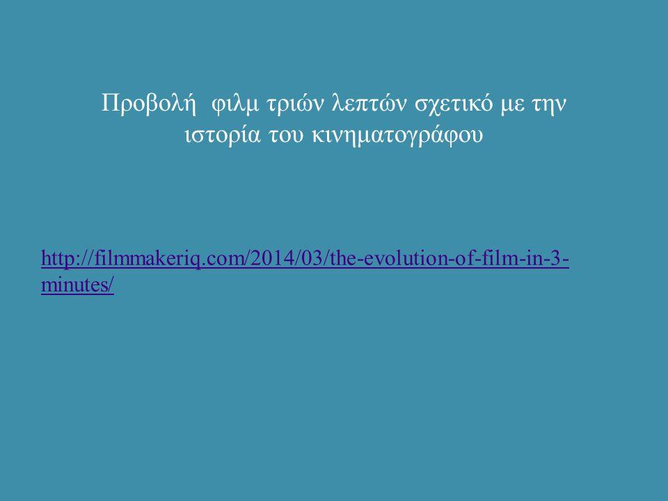 Προβολή φιλμ τριών λεπτών σχετικό με την ιστορία του κινηματογράφου http://filmmakeriq.com/2014/03/the-evolution-of-film-in-3- minutes/