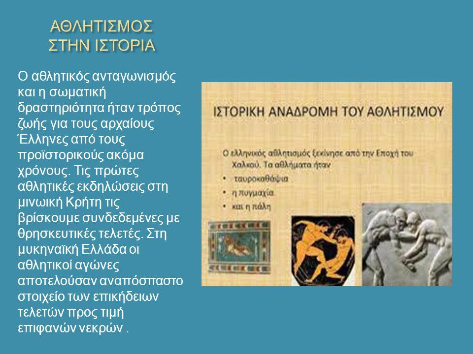 ΑΘΛΗΤΙΣΜΟΣ ΣΤΗΝ ΙΣΤΟΡΙΑ Ο αθλητικός ανταγωνισμός και η σωματική δραστηριότητα ήταν τρόπος ζωής για τους αρχαίους Έλληνες από τους προϊστορικούς ακόμα χρόνους.