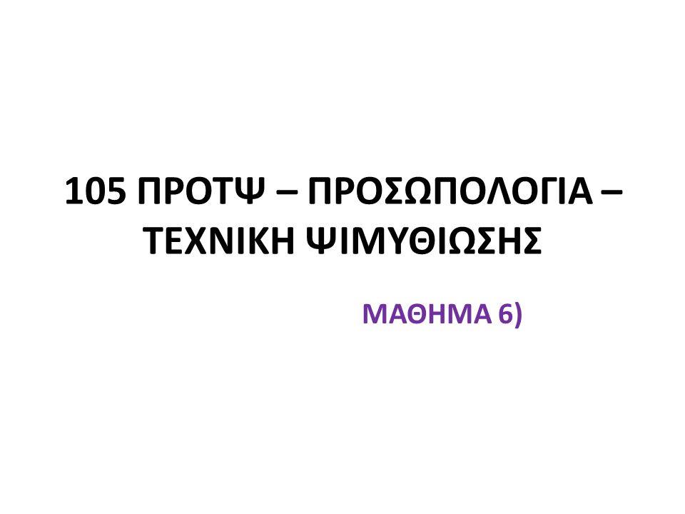 105 ΠΡΟΤΨ – ΠΡΟΣΩΠΟΛΟΓΙΑ – ΤΕΧΝΙΚΗ ΨΙΜΥΘΙΩΣΗΣ ΜΑΘΗΜΑ 6)