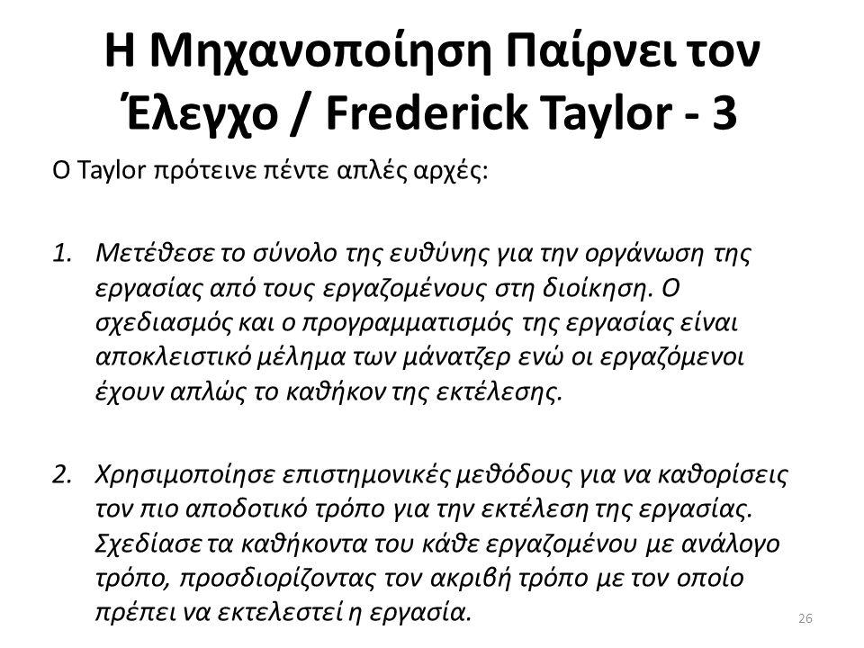 Η Μηχανοποίηση Παίρνει τον Έλεγχο / Frederick Taylor - 3 Ο Taylor πρότεινε πέντε απλές αρχές: 1.Μετέθεσε το σύνολο της ευθύνης για την οργάνωση της εργασίας από τους εργαζομένους στη διοίκηση.