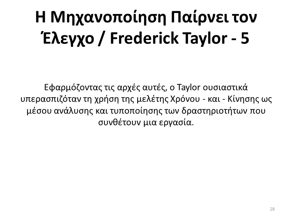 Η Μηχανοποίηση Παίρνει τον Έλεγχο / Frederick Taylor - 5 Εφαρμόζοντας τις αρχές αυτές, ο Taylor ουσιαστικά υπερασπιζόταν τη χρήση της μελέτης Χρόνου - και - Κίνησης ως μέσου ανάλυσης και τυποποίησης των δραστηριοτήτων που συνθέτουν μια εργασία.