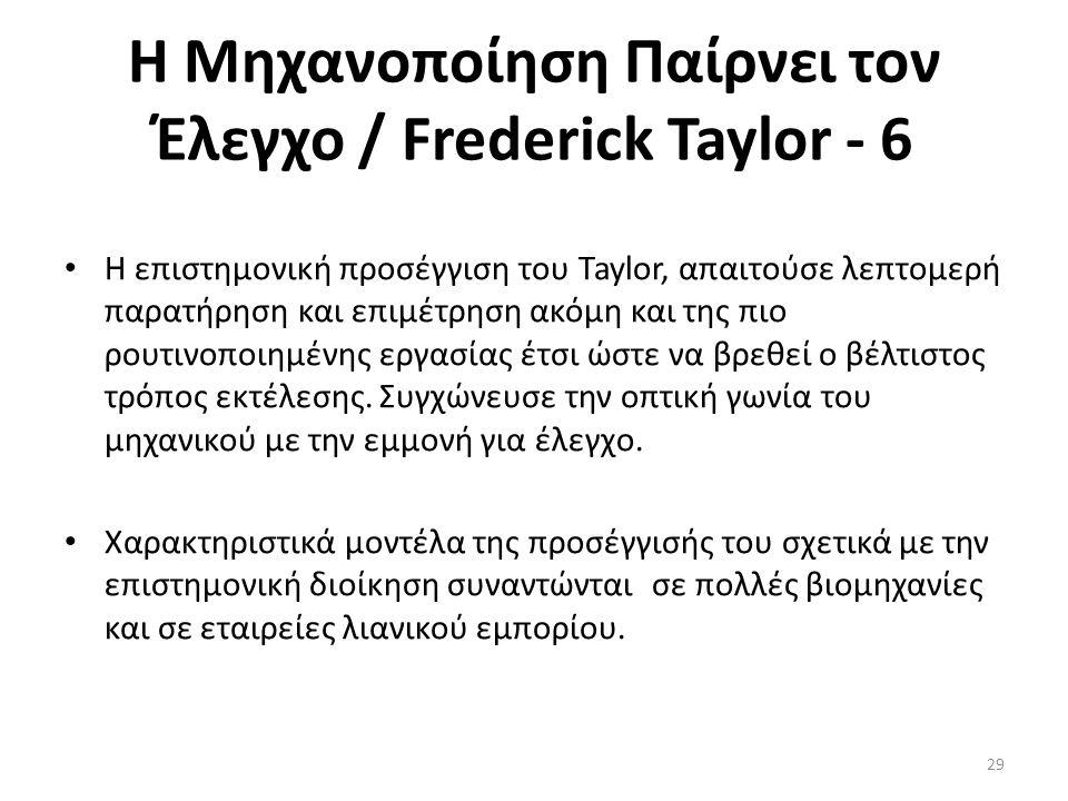 Η Μηχανοποίηση Παίρνει τον Έλεγχο / Frederick Taylor - 6 Η επιστημονική προσέγγιση του Taylor, απαιτούσε λεπτομερή παρατήρηση και επιμέτρηση ακόμη και της πιο ρουτινοποιημένης εργασίας έτσι ώστε να βρεθεί ο βέλτιστος τρόπος εκτέλεσης.