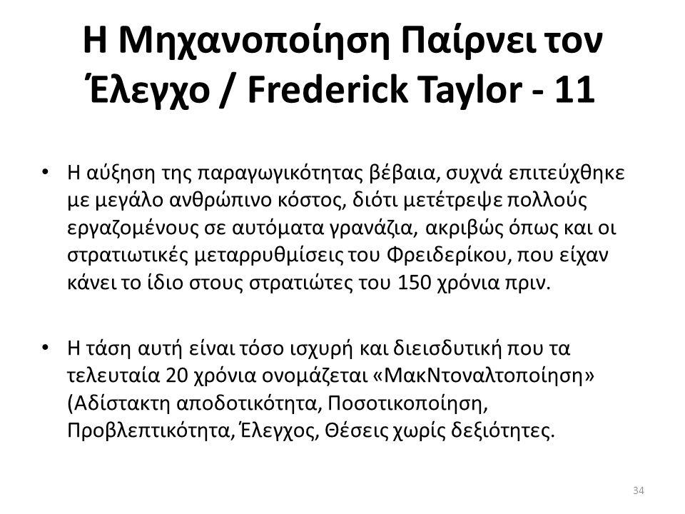 Η Μηχανοποίηση Παίρνει τον Έλεγχο / Frederick Taylor - 11 Η αύξηση της παραγωγικότητας βέβαια, συχνά επιτεύχθηκε με μεγάλο ανθρώπινο κόστος, διότι μετέτρεψε πολλούς εργαζομένους σε αυτόματα γρανάζια, ακριβώς όπως και οι στρατιωτικές μεταρρυθμίσεις του Φρειδερίκου, που είχαν κάνει το ίδιο στους στρατιώτες του 150 χρόνια πριν.