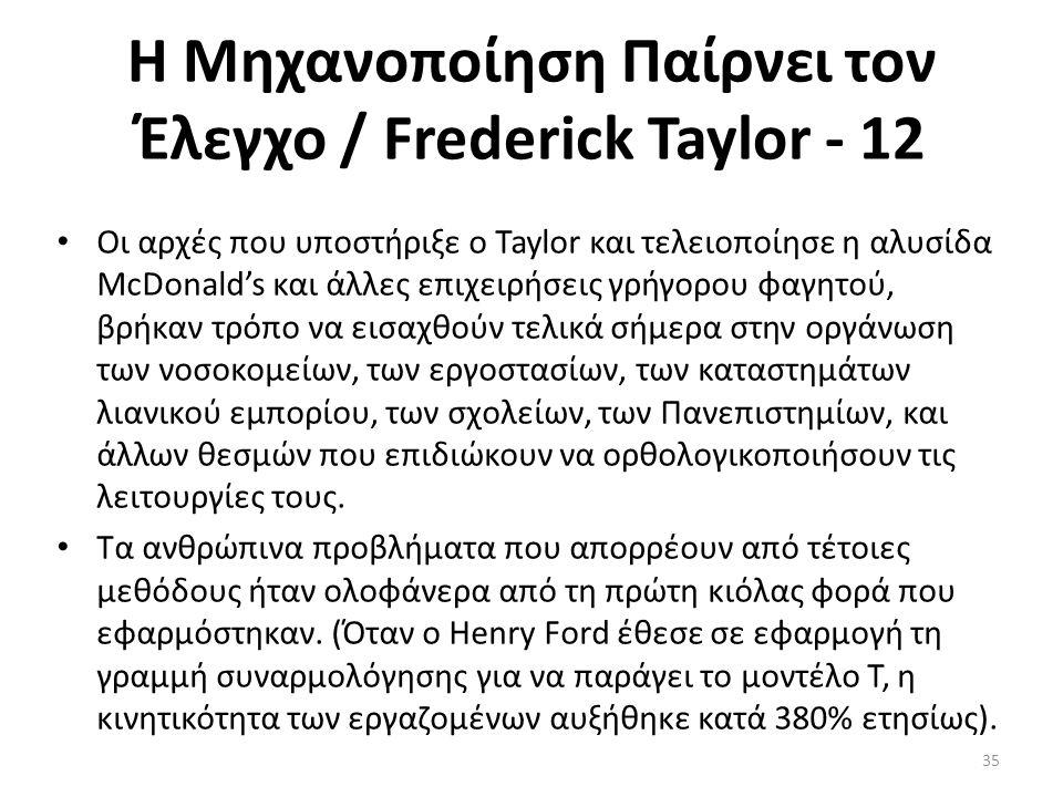 Η Μηχανοποίηση Παίρνει τον Έλεγχο / Frederick Taylor - 12 Οι αρχές που υποστήριξε ο Taylor και τελειοποίησε η αλυσίδα McDonald's και άλλες επιχειρήσεις γρήγορου φαγητού, βρήκαν τρόπο να εισαχθούν τελικά σήμερα στην οργάνωση των νοσοκομείων, των εργοστασίων, των καταστημάτων λιανικού εμπορίου, των σχολείων, των Πανεπιστημίων, και άλλων θεσμών που επιδιώκουν να ορθολογικοποιήσουν τις λειτουργίες τους.