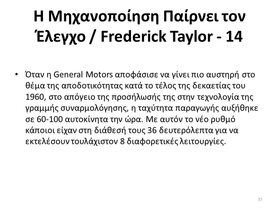 Η Μηχανοποίηση Παίρνει τον Έλεγχο / Frederick Taylor - 14 Όταν η General Motors αποφάσισε να γίνει πιο αυστηρή στο θέμα της αποδοτικότητας κατά το τέλος της δεκαετίας του 1960, στο απόγειο της προσήλωσής της στην τεχνολογία της γραμμής συναρμολόγησης, η ταχύτητα παραγωγής αυξήθηκε σε 60-100 αυτοκίνητα την ώρα.