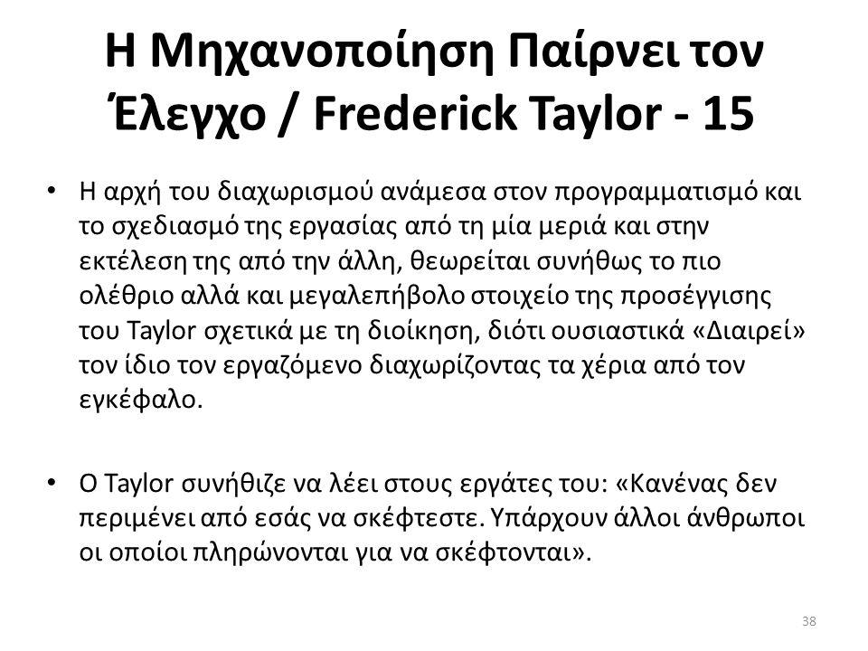 Η Μηχανοποίηση Παίρνει τον Έλεγχο / Frederick Taylor - 15 Η αρχή του διαχωρισμού ανάμεσα στον προγραμματισμό και το σχεδιασμό της εργασίας από τη μία μεριά και στην εκτέλεση της από την άλλη, θεωρείται συνήθως το πιο ολέθριο αλλά και μεγαλεπήβολο στοιχείο της προσέγγισης του Taylor σχετικά με τη διοίκηση, διότι ουσιαστικά «Διαιρεί» τον ίδιο τον εργαζόμενο διαχωρίζοντας τα χέρια από τον εγκέφαλο.