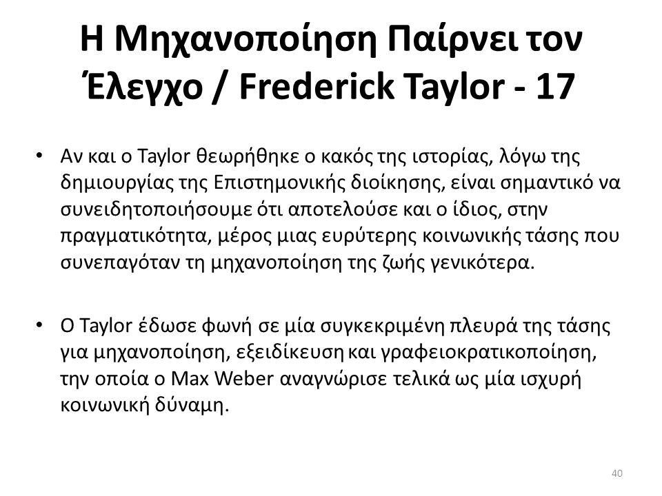 Η Μηχανοποίηση Παίρνει τον Έλεγχο / Frederick Taylor - 17 Αν και ο Taylor θεωρήθηκε ο κακός της ιστορίας, λόγω της δημιουργίας της Επιστημονικής διοίκησης, είναι σημαντικό να συνειδητοποιήσουμε ότι αποτελούσε και ο ίδιος, στην πραγματικότητα, μέρος μιας ευρύτερης κοινωνικής τάσης που συνεπαγόταν τη μηχανοποίηση της ζωής γενικότερα.