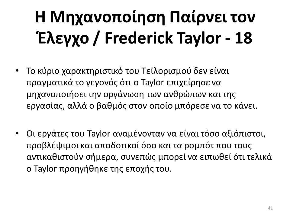 Η Μηχανοποίηση Παίρνει τον Έλεγχο / Frederick Taylor - 18 Το κύριο χαρακτηριστικό του Τεϊλορισμού δεν είναι πραγματικά το γεγονός ότι ο Taylor επιχείρησε να μηχανοποιήσει την οργάνωση των ανθρώπων και της εργασίας, αλλά ο βαθμός στον οποίο μπόρεσε να το κάνει.