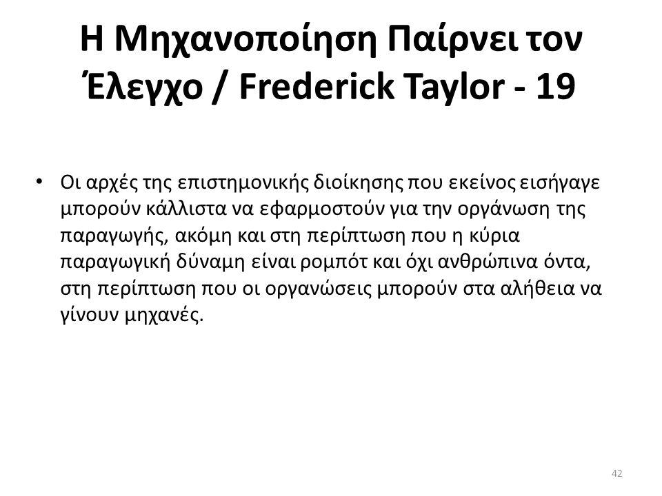 Η Μηχανοποίηση Παίρνει τον Έλεγχο / Frederick Taylor - 19 Οι αρχές της επιστημονικής διοίκησης που εκείνος εισήγαγε μπορούν κάλλιστα να εφαρμοστούν γι