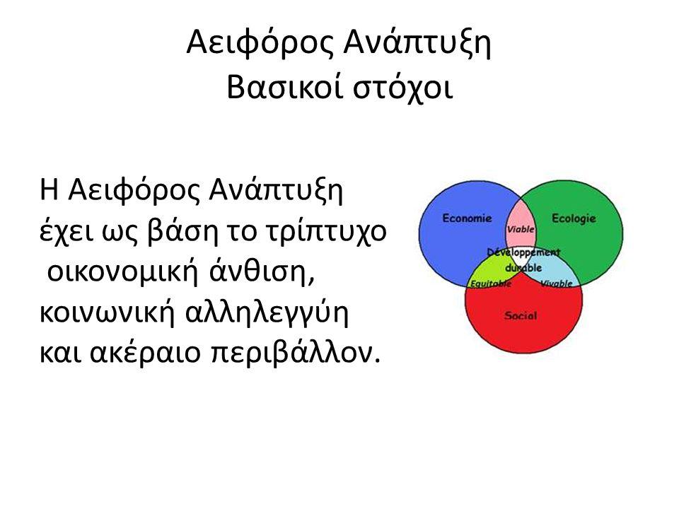 Αειφόρος Ανάπτυξη Βασικοί στόχοι Η Αειφόρος Ανάπτυξη έχει ως βάση το τρίπτυχο οικονομική άνθιση, κοινωνική αλληλεγγύη και ακέραιο περιβάλλον.