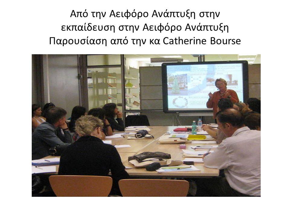 Από την Αειφόρο Ανάπτυξη στην εκπαίδευση στην Αειφόρο Ανάπτυξη Παρουσίαση από την κα Catherine Bourse
