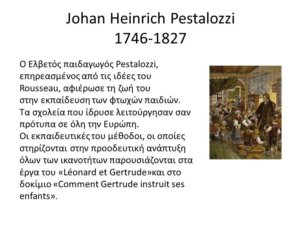 Johan Heinrich Pestalozzi 1746-1827 Ο Ελβετός παιδαγωγός Pestalozzi, επηρεασμένος από τις ιδέες του Rousseau, αφιέρωσε τη ζωή του στην εκπαίδευση των
