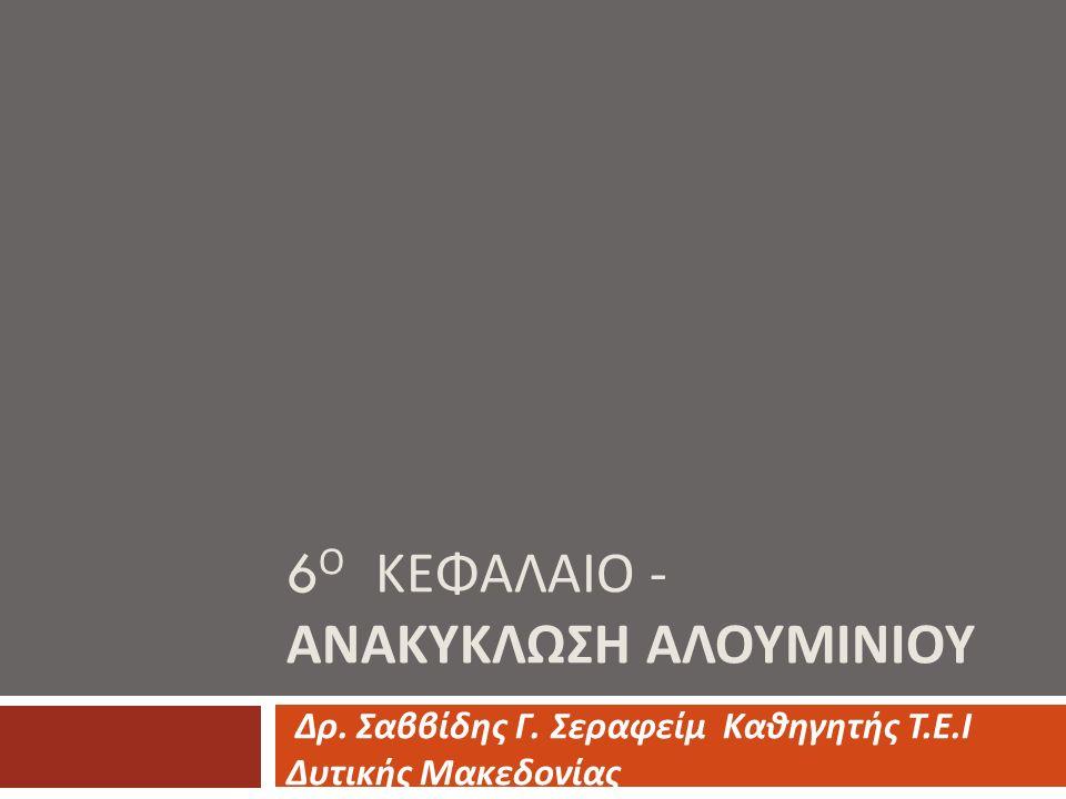 6 Ο ΚΕΦΑΛΑΙΟ - ΑΝΑΚΥΚΛΩΣΗ ΑΛΟΥΜΙΝΙΟΥ Δρ. Σαββίδης Γ. Σεραφείμ Καθηγητής Τ. Ε. Ι Δυτικής Μακεδονίας