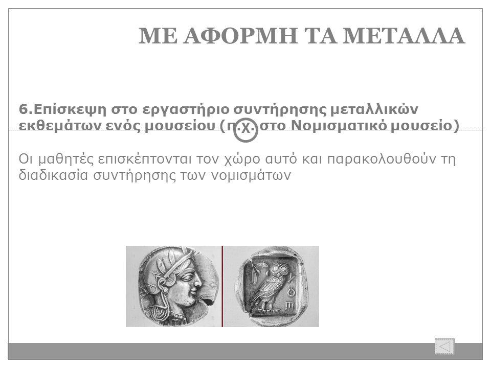 ΜΕ ΑΦΟΡΜΗ ΤΑ ΜΕΤΑΛΛΑ 6.Επίσκεψη στο εργαστήριο συντήρησης μεταλλικών εκθεμάτων ενός μουσείου (π.χ.