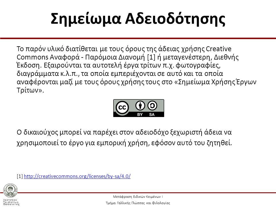 Αριστοτέλειο Πανεπιστήμιο Θεσσαλονίκης Μετάφραση Ειδικών Κειμένων Ι Τμήμα Γαλλικής Γλώσσας και Φιλολογίας Σημείωμα Αδειοδότησης Το παρόν υλικό διατίθεται με τους όρους της άδειας χρήσης Creative Commons Αναφορά - Παρόμοια Διανομή [1] ή μεταγενέστερη, Διεθνής Έκδοση.