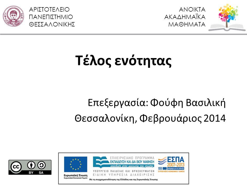 ΑΡΙΣΤΟΤΕΛΕΙΟ ΠΑΝΕΠΙΣΤΗΜΙΟ ΘΕΣΣΑΛΟΝΙΚΗΣ ΑΝΟΙΚΤΑ ΑΚΑΔΗΜΑΪΚΑ ΜΑΘΗΜΑΤΑ Τέλος ενότητας Επεξεργασία: Φούφη Βασιλική Θεσσαλονίκη, Φεβρουάριος 2014