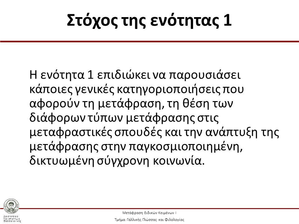 Αριστοτέλειο Πανεπιστήμιο Θεσσαλονίκης Μετάφραση Ειδικών Κειμένων Ι Τμήμα Γαλλικής Γλώσσας και Φιλολογίας Στόχος της ενότητας 1 Η ενότητα 1 επιδιώκει να παρουσιάσει κάποιες γενικές κατηγοριοποιήσεις που αφορούν τη μετάφραση, τη θέση των διάφορων τύπων μετάφρασης στις μεταφραστικές σπουδές και την ανάπτυξη της μετάφρασης στην παγκοσμιοποιημένη, δικτυωμένη σύγχρονη κοινωνία.