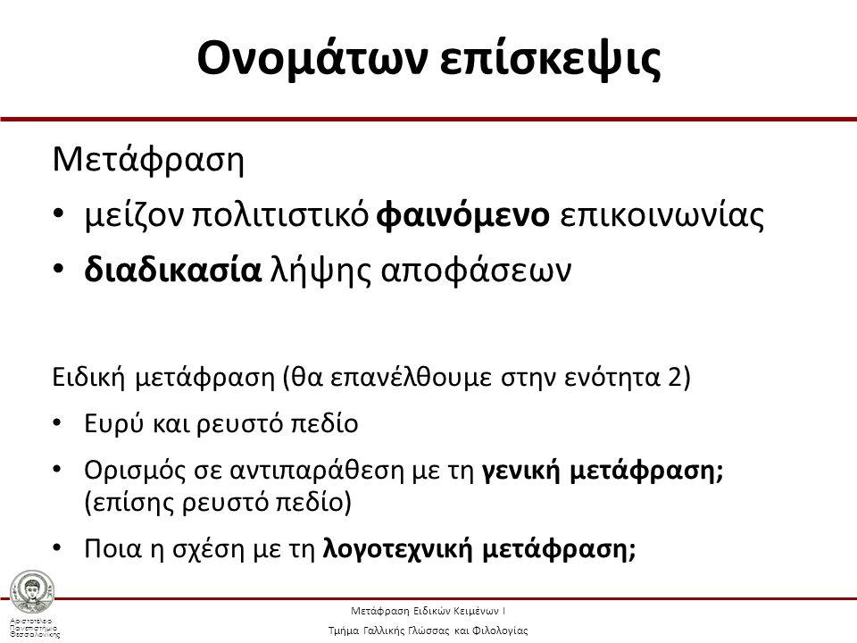 Αριστοτέλειο Πανεπιστήμιο Θεσσαλονίκης Μετάφραση Ειδικών Κειμένων Ι Τμήμα Γαλλικής Γλώσσας και Φιλολογίας Ονομάτων επίσκεψις Μετάφραση μείζον πολιτιστικό φαινόμενο επικοινωνίας διαδικασία λήψης αποφάσεων Ειδική μετάφραση (θα επανέλθουμε στην ενότητα 2) Ευρύ και ρευστό πεδίο Ορισμός σε αντιπαράθεση με τη γενική μετάφραση; (επίσης ρευστό πεδίο) Ποια η σχέση με τη λογοτεχνική μετάφραση;